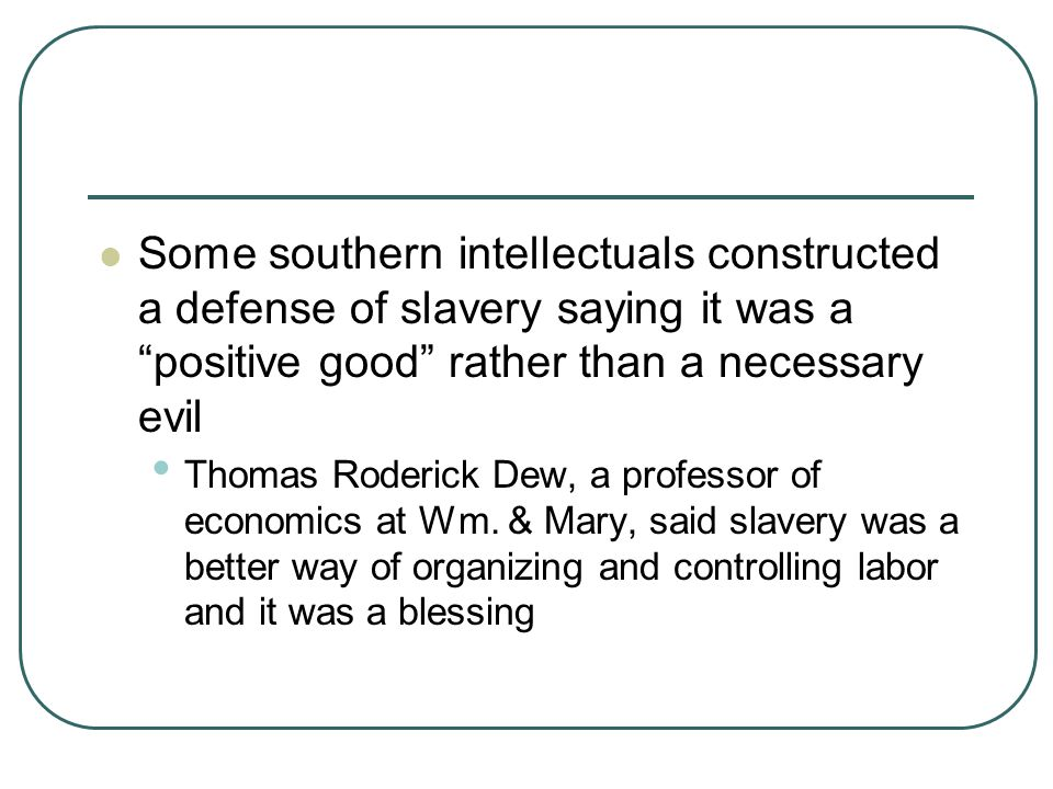 """Some southern intellectuals constructed a defense of slavery saying it was a """"positive good"""" rather than a necessary evil Thomas Roderick Dew, a profe"""
