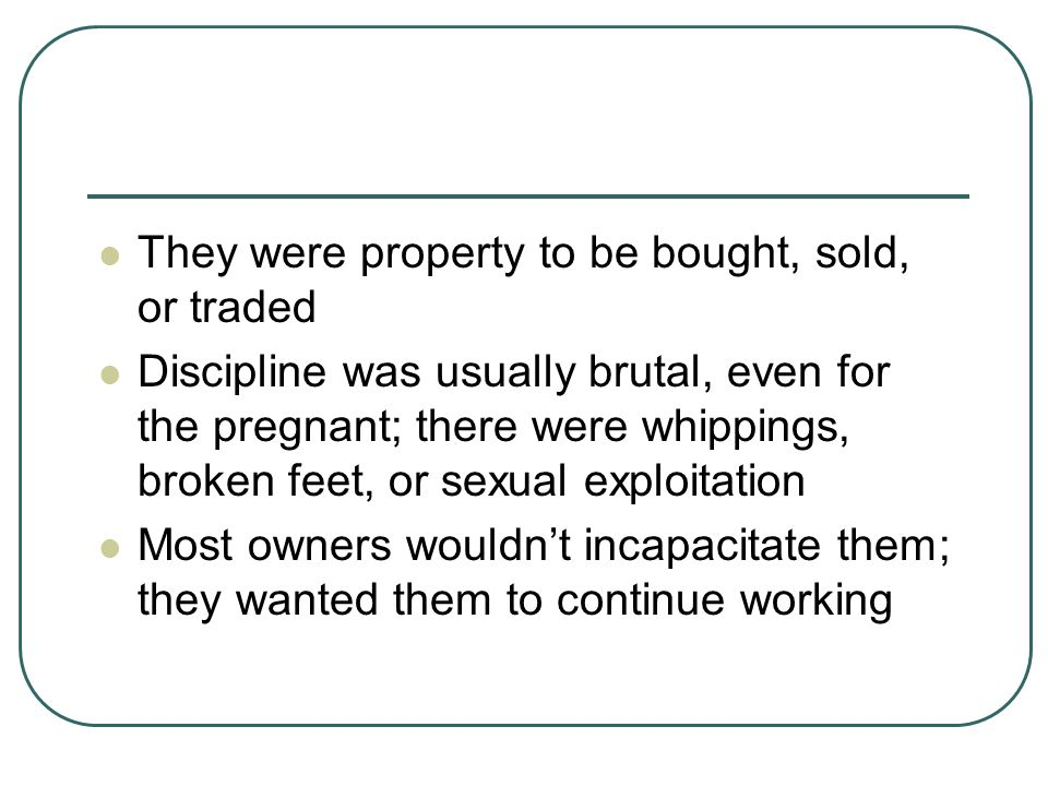 They were property to be bought, sold, or traded Discipline was usually brutal, even for the pregnant; there were whippings, broken feet, or sexual ex