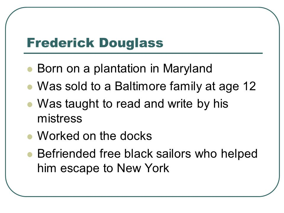 Frederick Douglass Born on a plantation in Maryland Was sold to a Baltimore family at age 12 Was taught to read and write by his mistress Worked on th