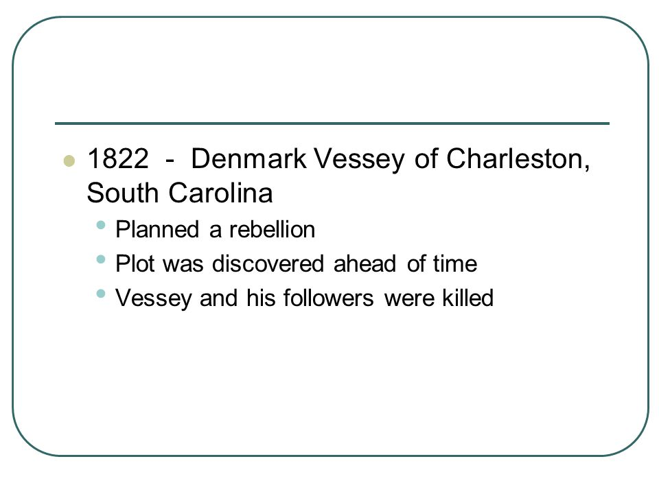 1822 - Denmark Vessey of Charleston, South Carolina Planned a rebellion Plot was discovered ahead of time Vessey and his followers were killed