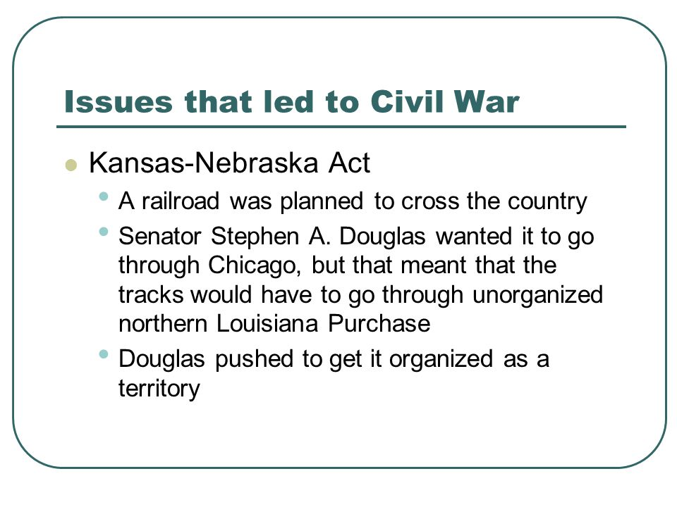 Issues that led to Civil War Kansas-Nebraska Act A railroad was planned to cross the country Senator Stephen A. Douglas wanted it to go through Chicag