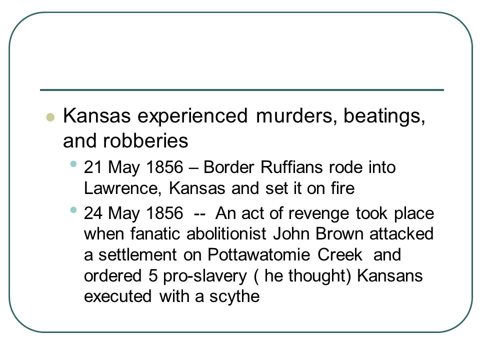 Kansas experienced murders, beatings, and robberies 21 May 1856 – Border Ruffians rode into Lawrence, Kansas and set it on fire 24 May 1856 -- An act