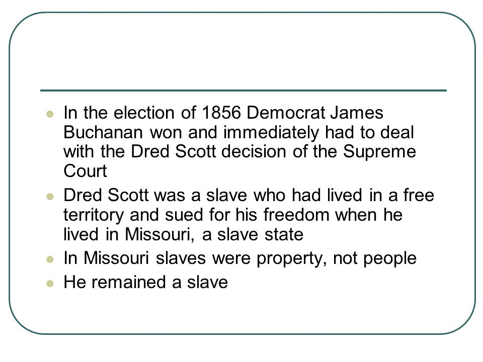 In the election of 1856 Democrat James Buchanan won and immediately had to deal with the Dred Scott decision of the Supreme Court Dred Scott was a sla