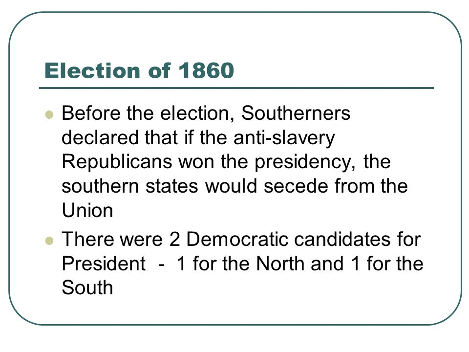 Election of 1860 Before the election, Southerners declared that if the anti-slavery Republicans won the presidency, the southern states would secede f