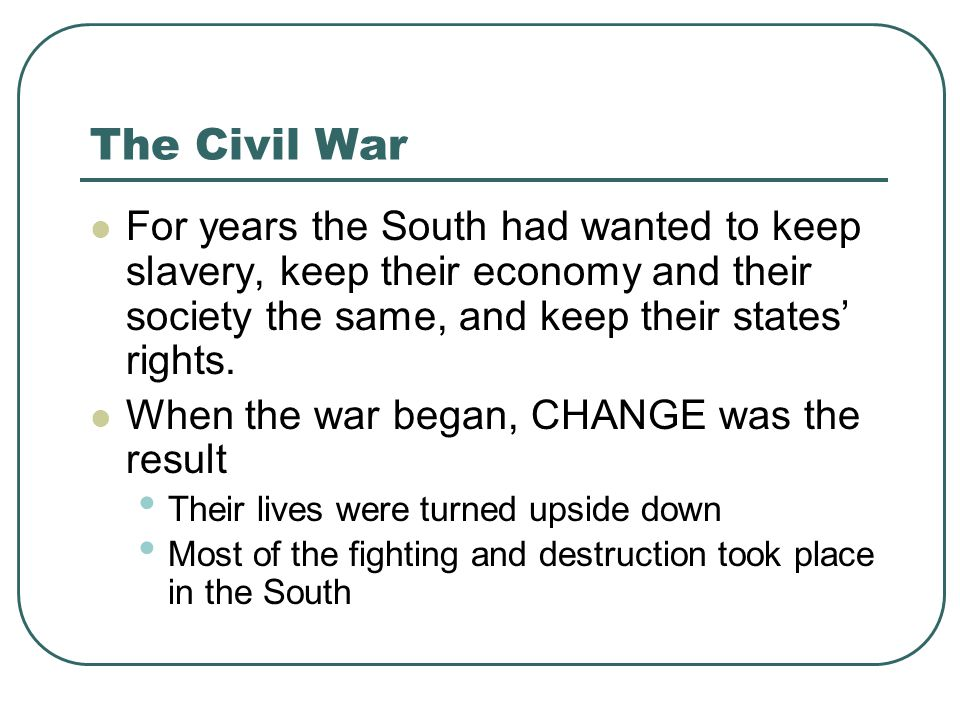The Civil War For years the South had wanted to keep slavery, keep their economy and their society the same, and keep their states' rights. When the w