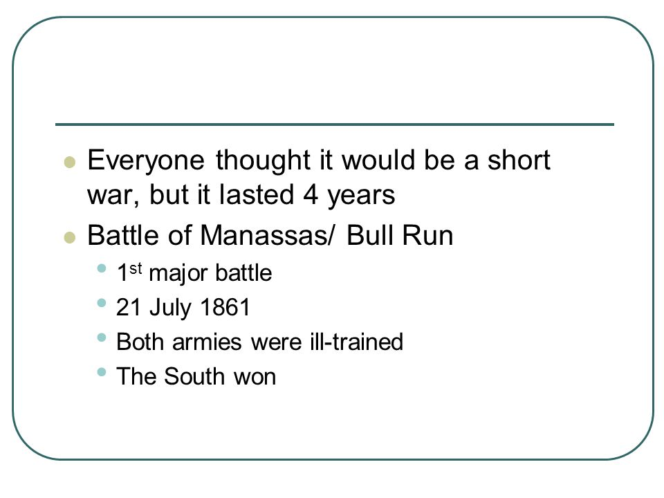 Everyone thought it would be a short war, but it lasted 4 years Battle of Manassas/ Bull Run 1 st major battle 21 July 1861 Both armies were ill-train