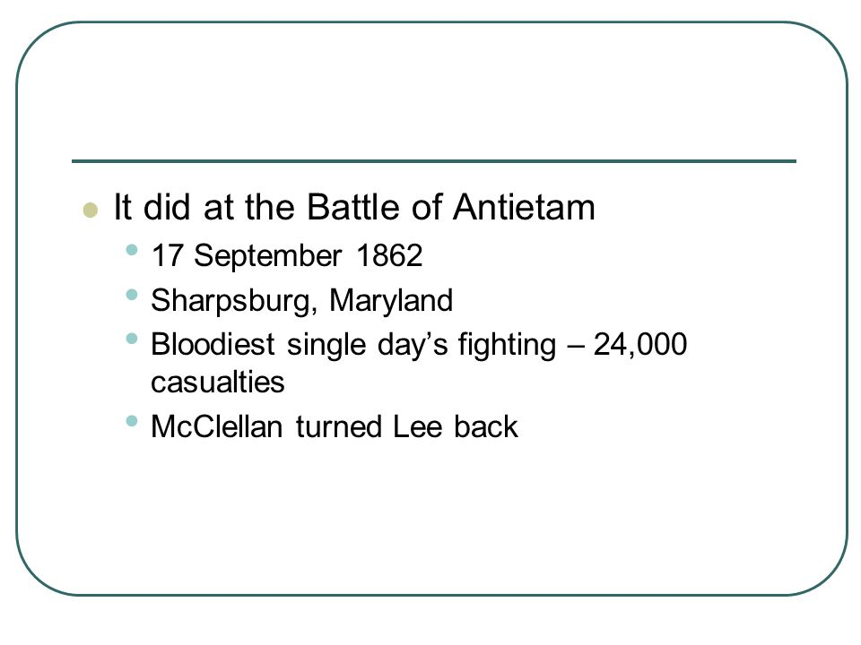 It did at the Battle of Antietam 17 September 1862 Sharpsburg, Maryland Bloodiest single day's fighting – 24,000 casualties McClellan turned Lee back