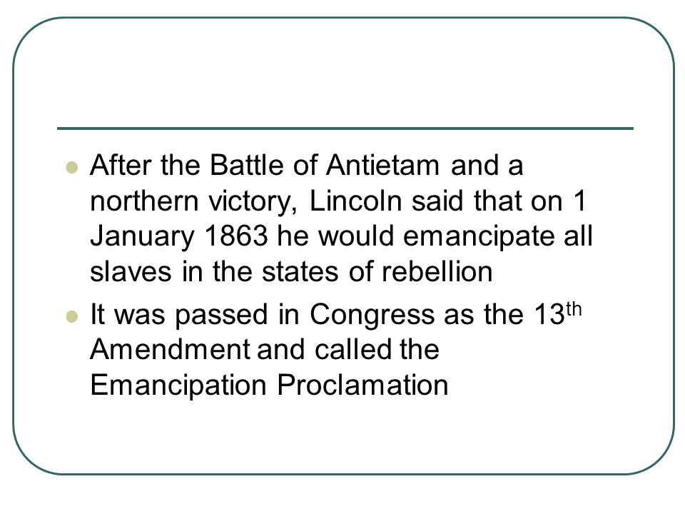 After the Battle of Antietam and a northern victory, Lincoln said that on 1 January 1863 he would emancipate all slaves in the states of rebellion It