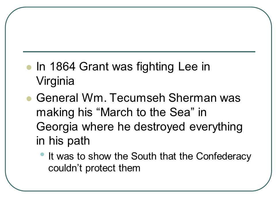 """In 1864 Grant was fighting Lee in Virginia General Wm. Tecumseh Sherman was making his """"March to the Sea"""" in Georgia where he destroyed everything in"""