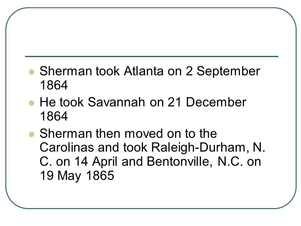 Sherman took Atlanta on 2 September 1864 He took Savannah on 21 December 1864 Sherman then moved on to the Carolinas and took Raleigh-Durham, N. C. on
