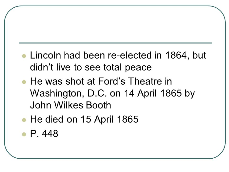 Lincoln had been re-elected in 1864, but didn't live to see total peace He was shot at Ford's Theatre in Washington, D.C. on 14 April 1865 by John Wil