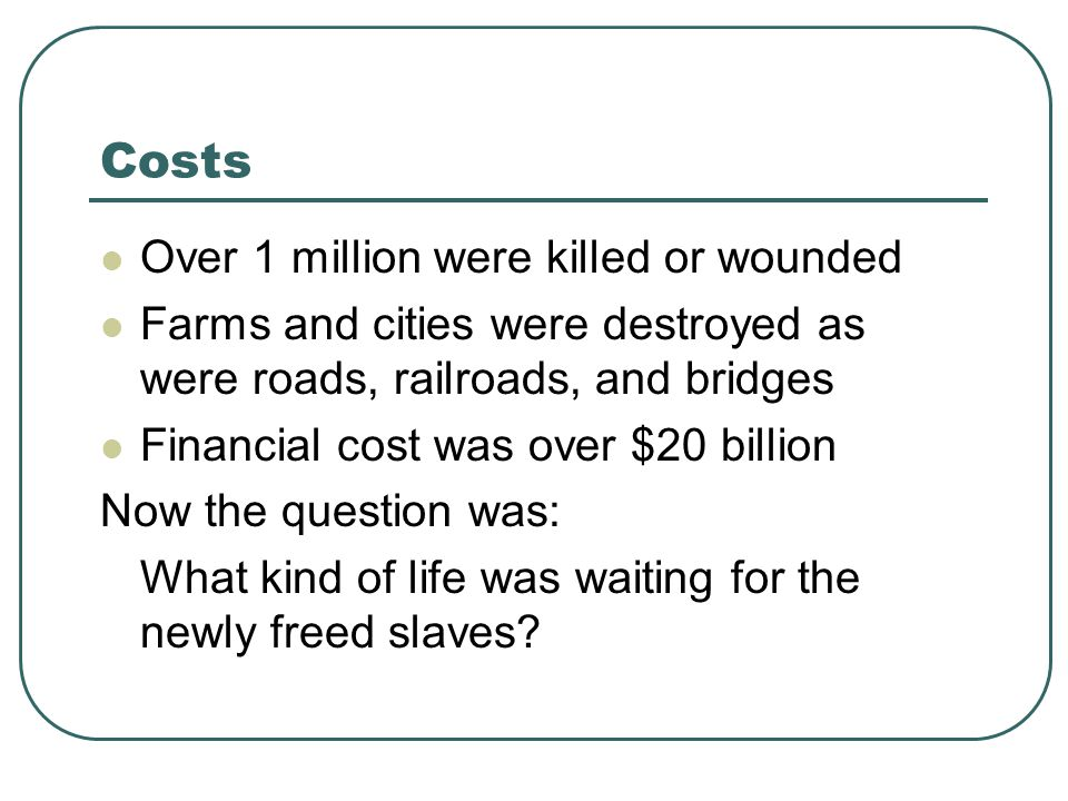 Costs Over 1 million were killed or wounded Farms and cities were destroyed as were roads, railroads, and bridges Financial cost was over $20 billion