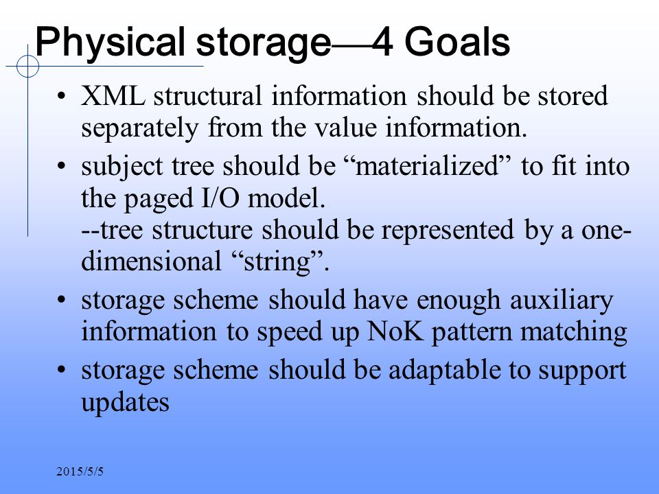 2015/5/5 Physical storage — 4 Goals XML structural information should be stored separately from the value information.