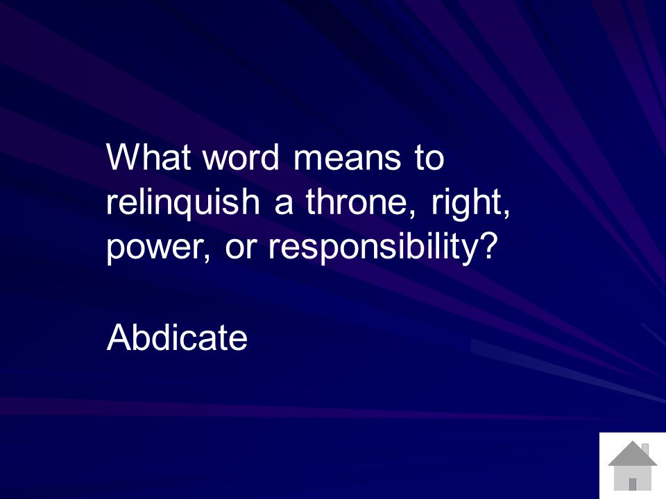 What word means to relinquish a throne, right, power, or responsibility Abdicate