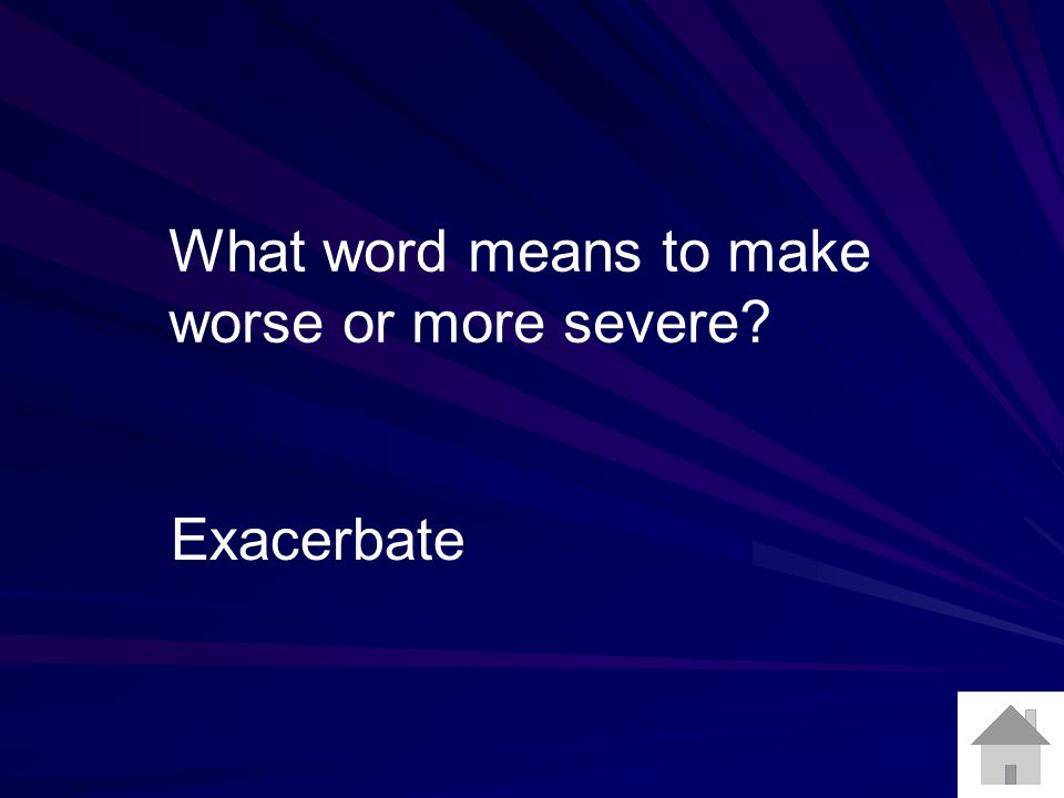 What word means to make worse or more severe Exacerbate