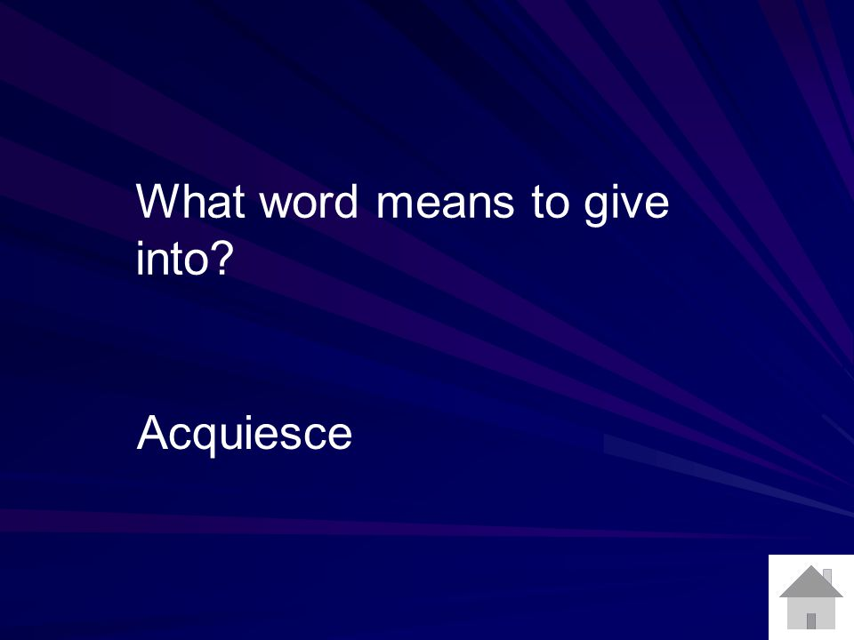 What word means to give into Acquiesce