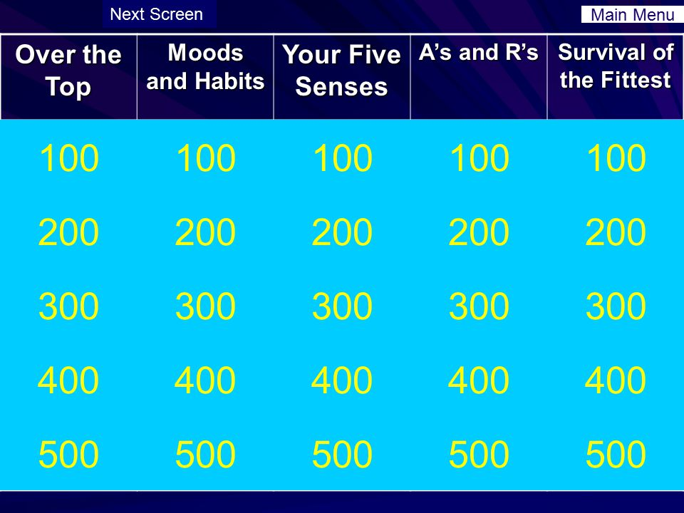 Over the Top Moods and Habits Your Five Senses A's and R's Survival of the Fittest 100 200 300 400 500 100 200 300 400 500 100 200 300 400 500 100 200 300 400 500 100 200 300 400 500 Main Menu Next Screen