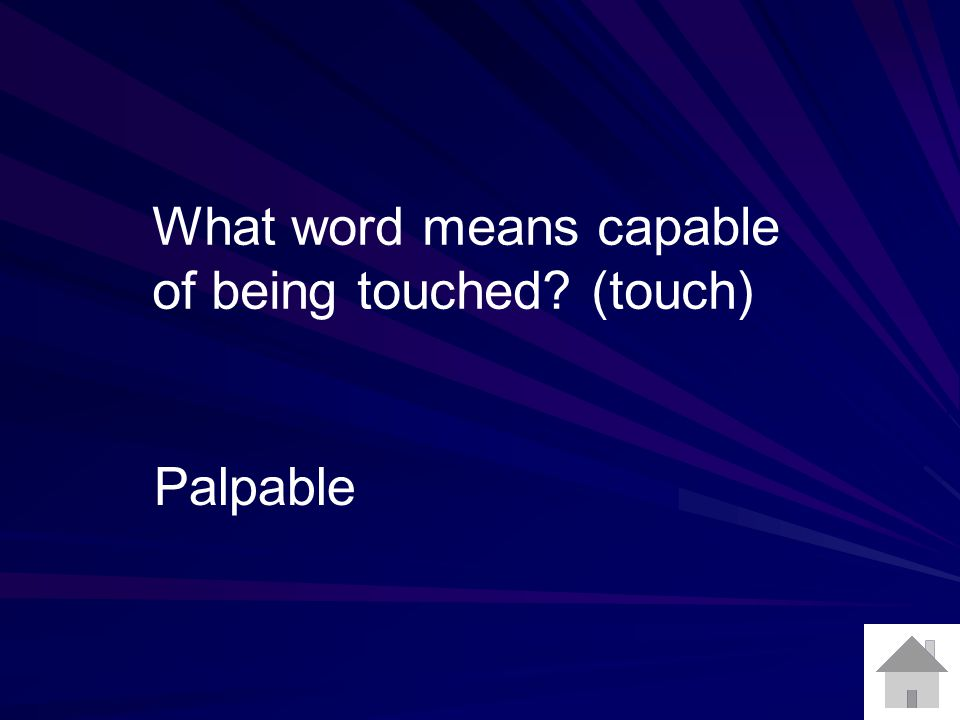What word means capable of being touched? (touch) Palpable