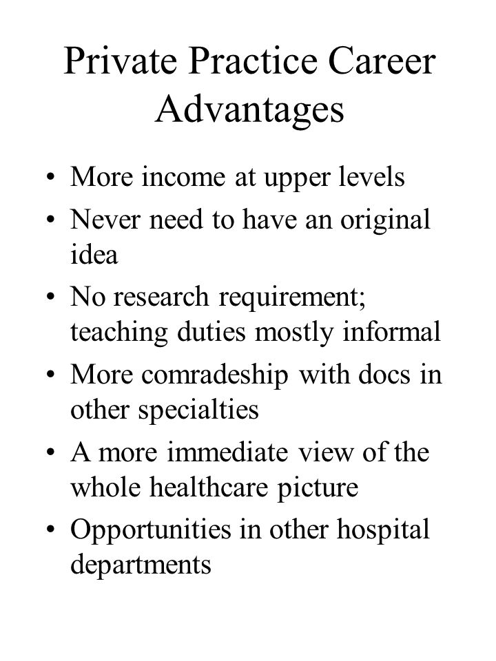 Private Practice Career Advantages More income at upper levels Never need to have an original idea No research requirement; teaching duties mostly informal More comradeship with docs in other specialties A more immediate view of the whole healthcare picture Opportunities in other hospital departments