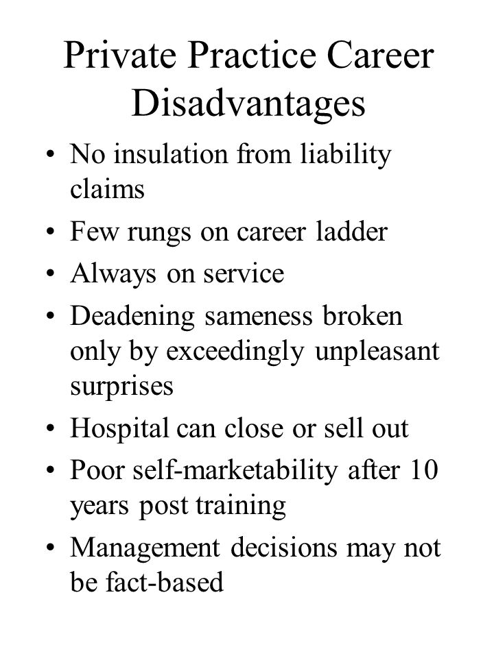Private Practice Career Disadvantages No insulation from liability claims Few rungs on career ladder Always on service Deadening sameness broken only by exceedingly unpleasant surprises Hospital can close or sell out Poor self-marketability after 10 years post training Management decisions may not be fact-based