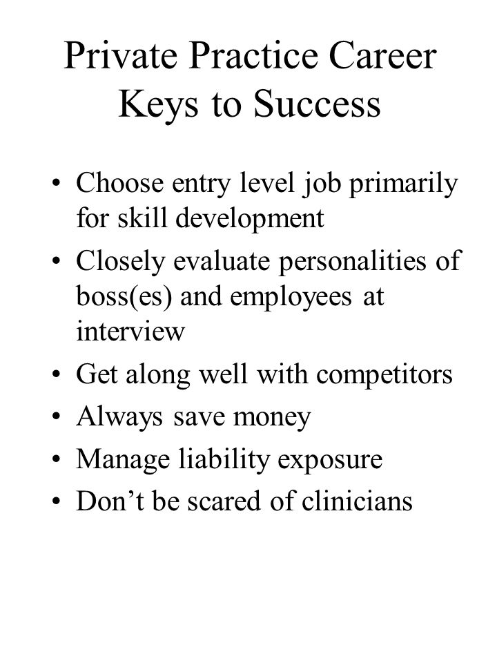 Private Practice Career Keys to Success Choose entry level job primarily for skill development Closely evaluate personalities of boss(es) and employees at interview Get along well with competitors Always save money Manage liability exposure Don't be scared of clinicians
