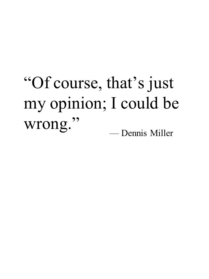 Of course, that's just my opinion; I could be wrong. — Dennis Miller