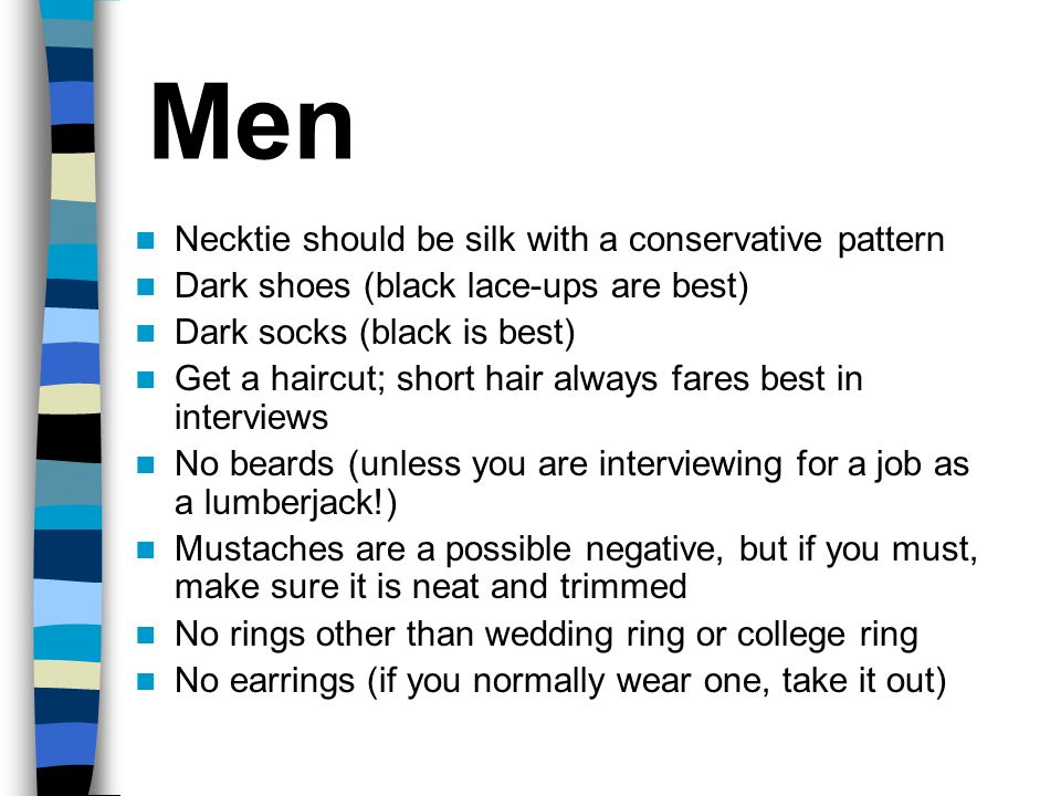 Men Necktie should be silk with a conservative pattern Dark shoes (black lace-ups are best) Dark socks (black is best) Get a haircut; short hair always fares best in interviews No beards (unless you are interviewing for a job as a lumberjack!) Mustaches are a possible negative, but if you must, make sure it is neat and trimmed No rings other than wedding ring or college ring No earrings (if you normally wear one, take it out)