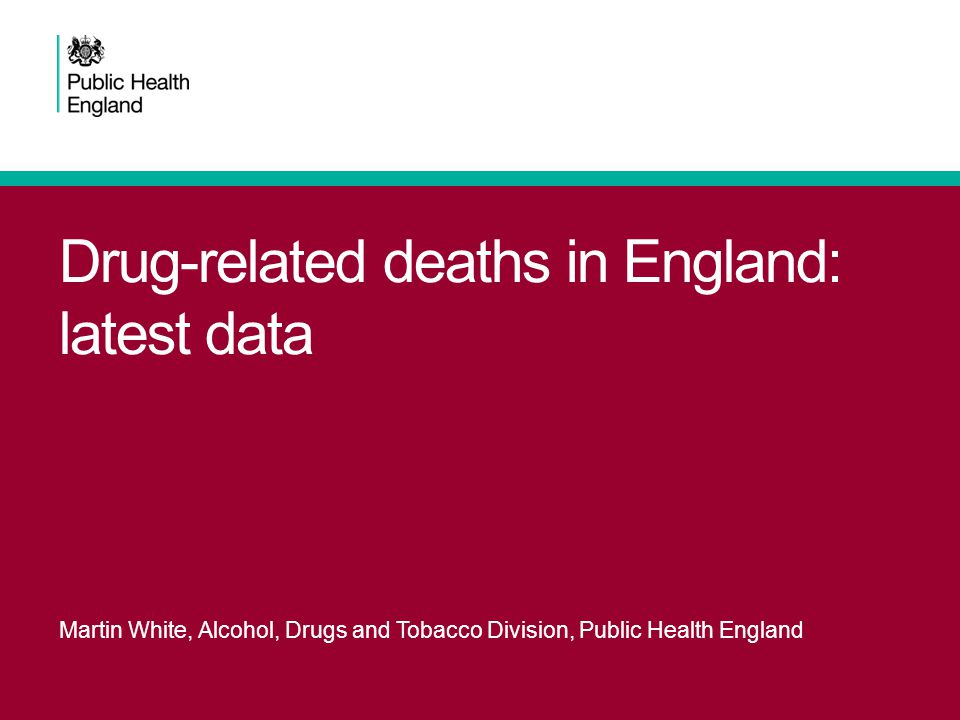 Drug-related deaths in England: latest data Martin White, Alcohol, Drugs and Tobacco Division, Public Health England