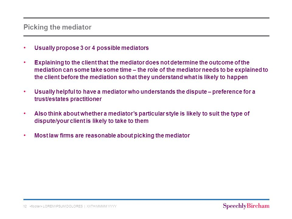 Picking the mediator Usually propose 3 or 4 possible mediators Explaining to the client that the mediator does not determine the outcome of the mediation can some take some time – the role of the mediator needs to be explained to the client before the mediation so that they understand what is likely to happen Usually helpful to have a mediator who understands the dispute – preference for a trust/estates practitioner Also think about whether a mediator's particular style is likely to suit the type of dispute/your client is likely to take to them Most law firms are reasonable about picking the mediator LOREM IPSUM DOLORES | XXTH MMMM YYYY12