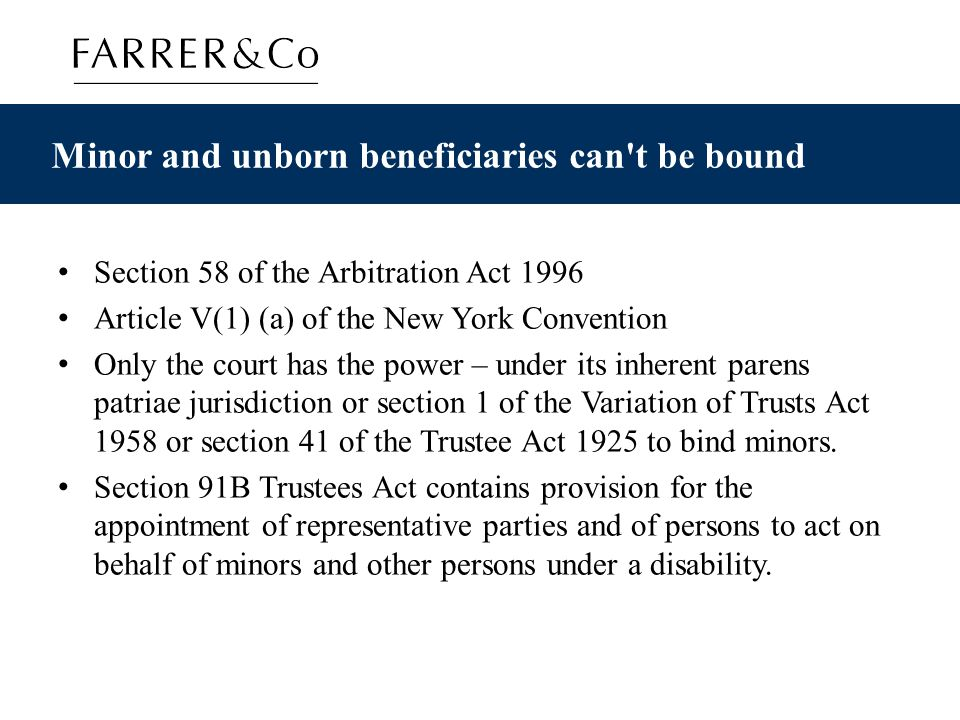 Minor and unborn beneficiaries can t be bound Section 58 of the Arbitration Act 1996 Article V(1) (a) of the New York Convention Only the court has the power – under its inherent parens patriae jurisdiction or section 1 of the Variation of Trusts Act 1958 or section 41 of the Trustee Act 1925 to bind minors.