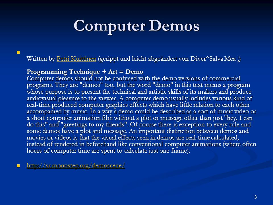 3 Computer Demos Written by Petri Kuittinen (gerippt und leicht abgeändert von Diver^Salva Mea ;) Programming Technique + Art = Demo Computer demos should not be confused with the demo versions of commercial programs.