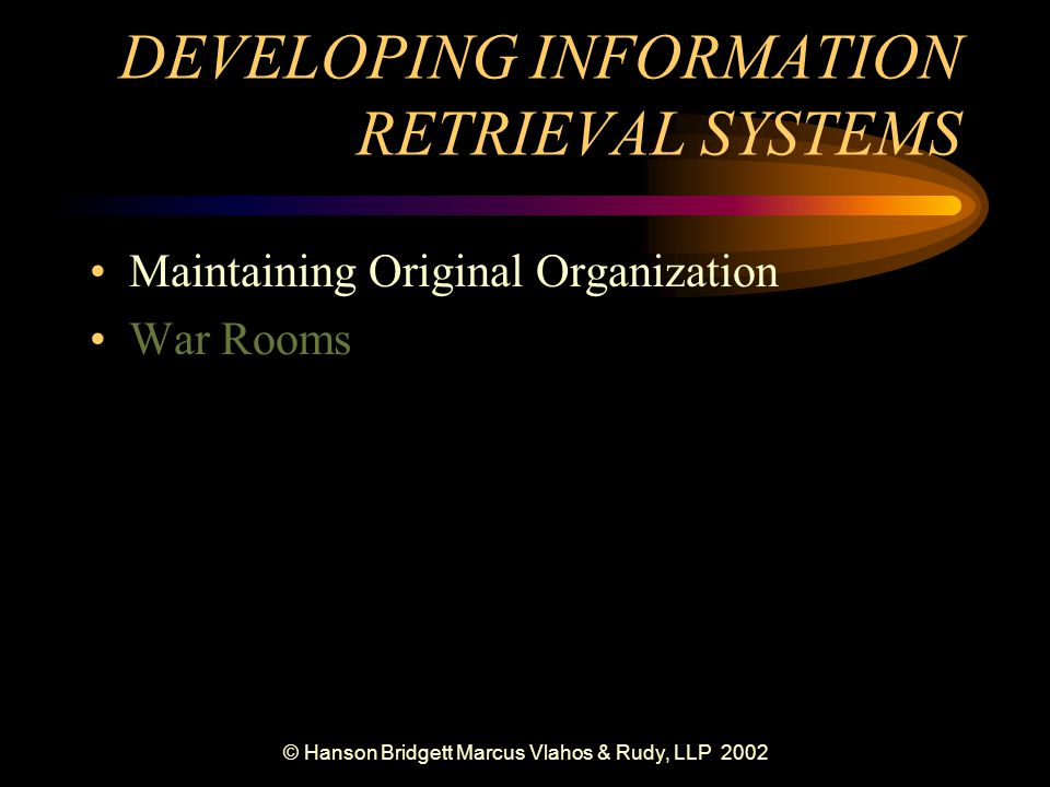 © Hanson Bridgett Marcus Vlahos & Rudy, LLP 2002 DEVELOPING INFORMATION RETRIEVAL SYSTEMS Maintaining Original Organization War Rooms