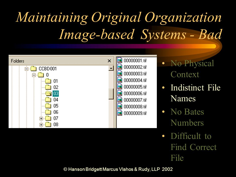 © Hanson Bridgett Marcus Vlahos & Rudy, LLP 2002 No Physical Context Indistinct File Names No Bates Numbers Difficult to Find Correct File Maintaining Original Organization Image-based Systems - Bad