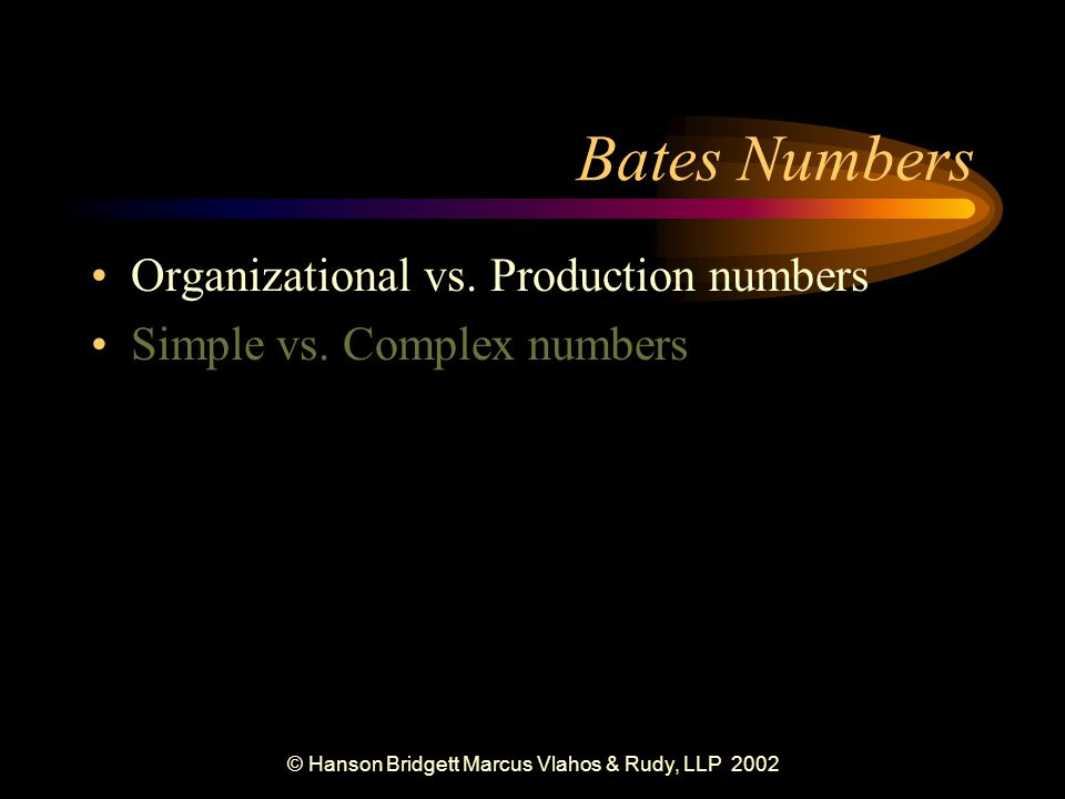 © Hanson Bridgett Marcus Vlahos & Rudy, LLP 2002 Maintaining Original Organization Physical Organization (paper-based) –Bates Numbers –Box Labels –File Index & Labels Logical Organization (image-based) –Subdirectories for Boxes –Folders for Folders –Files for Documents