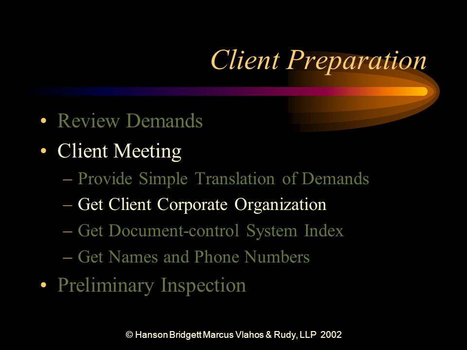© Hanson Bridgett Marcus Vlahos & Rudy, LLP 2002 Client Preparation Review Demands Client Meeting –Provide Simple Translation of Demands –Get Client Corporate Organization –Get Document-control System Index –Get Names and Phone Numbers Preliminary Inspection