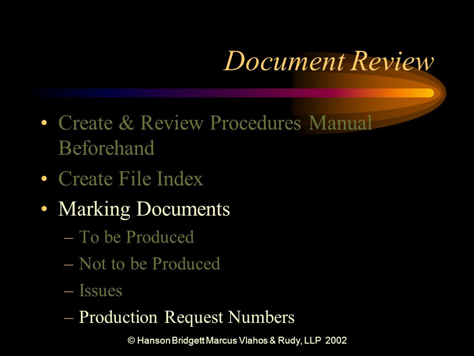 © Hanson Bridgett Marcus Vlahos & Rudy, LLP 2002 Document Review Create & Review Procedures Manual Beforehand Create File Index Marking Documents –To be Produced –Not to be Produced –Issues –Production Request Numbers