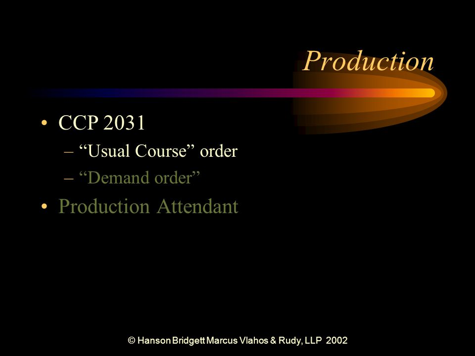 © Hanson Bridgett Marcus Vlahos & Rudy, LLP 2002 Production CCP 2031 – Usual Course order – Demand order Production Attendant