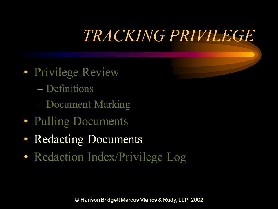 © Hanson Bridgett Marcus Vlahos & Rudy, LLP 2002 TRACKING PRIVILEGE Privilege Review –Definitions –Document Marking Pulling Documents Redacting Documents Redaction Index/Privilege Log