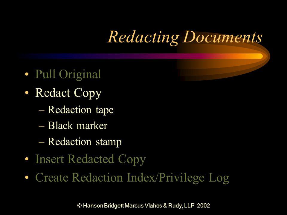 © Hanson Bridgett Marcus Vlahos & Rudy, LLP 2002 Redacting Documents Pull Original Redact Copy –Redaction tape –Black marker –Redaction stamp Insert Redacted Copy Create Redaction Index/Privilege Log