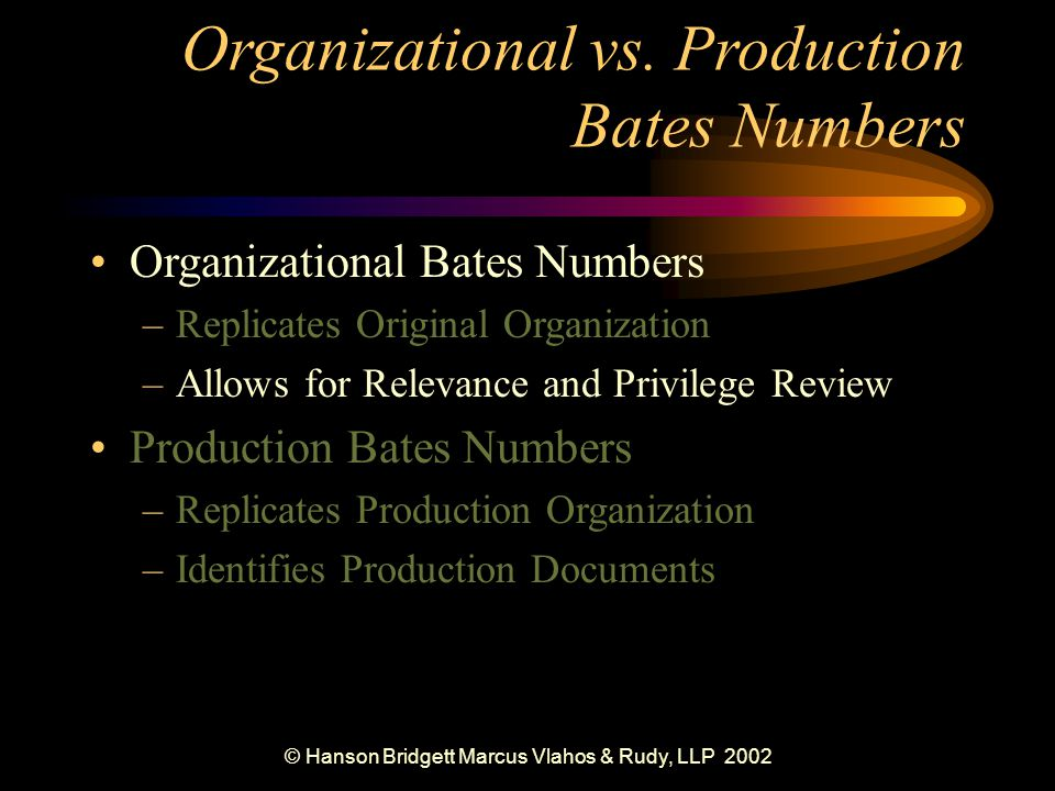 © Hanson Bridgett Marcus Vlahos & Rudy, LLP 2002 Maintaining Original Organization Physical Organization (paper-based) –Bates Numbers –Box Labels –File Index and Labels Logical Organization (image-based) –Subdirectories –Folders –Files