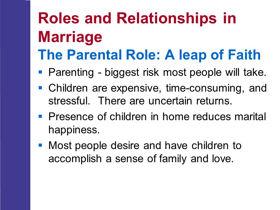 Roles and Relationships in Marriage The Parental Role: A leap of Faith  Parenting - biggest risk most people will take.  Children are expensive, tim