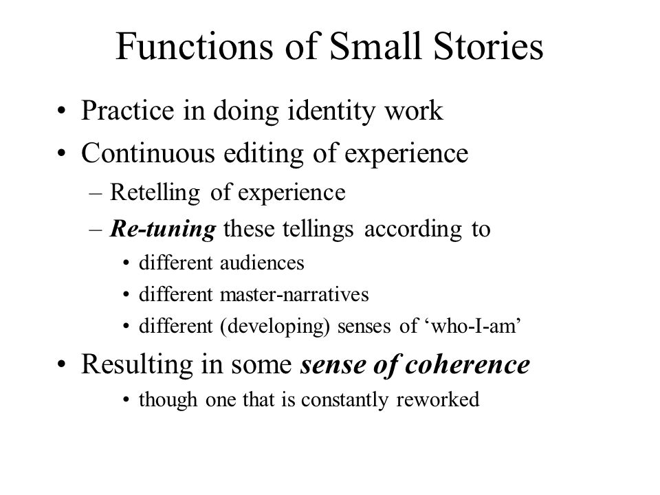 Functions of Small Stories Practice in doing identity work Continuous editing of experience –Retelling of experience –Re-tuning these tellings according to different audiences different master-narratives different (developing) senses of 'who-I-am' Resulting in some sense of coherence though one that is constantly reworked