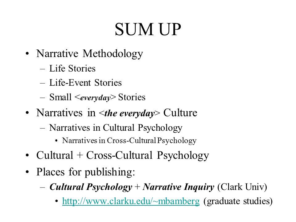SUM UP Narrative Methodology –Life Stories –Life-Event Stories –Small Stories Narratives in Culture –Narratives in Cultural Psychology Narratives in C