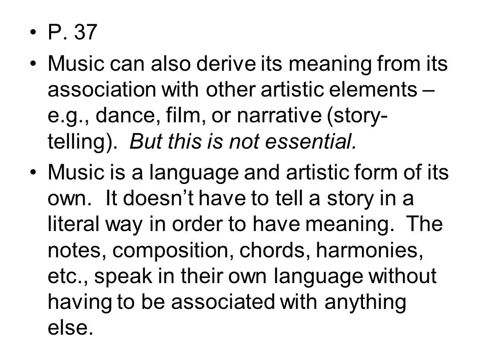 P. 37 Music can also derive its meaning from its association with other artistic elements – e.g., dance, film, or narrative (story- telling). But this