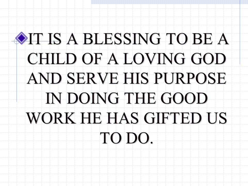IT IS A BLESSING TO BE A CHILD OF A LOVING GOD AND SERVE HIS PURPOSE IN DOING THE GOOD WORK HE HAS GIFTED US TO DO.
