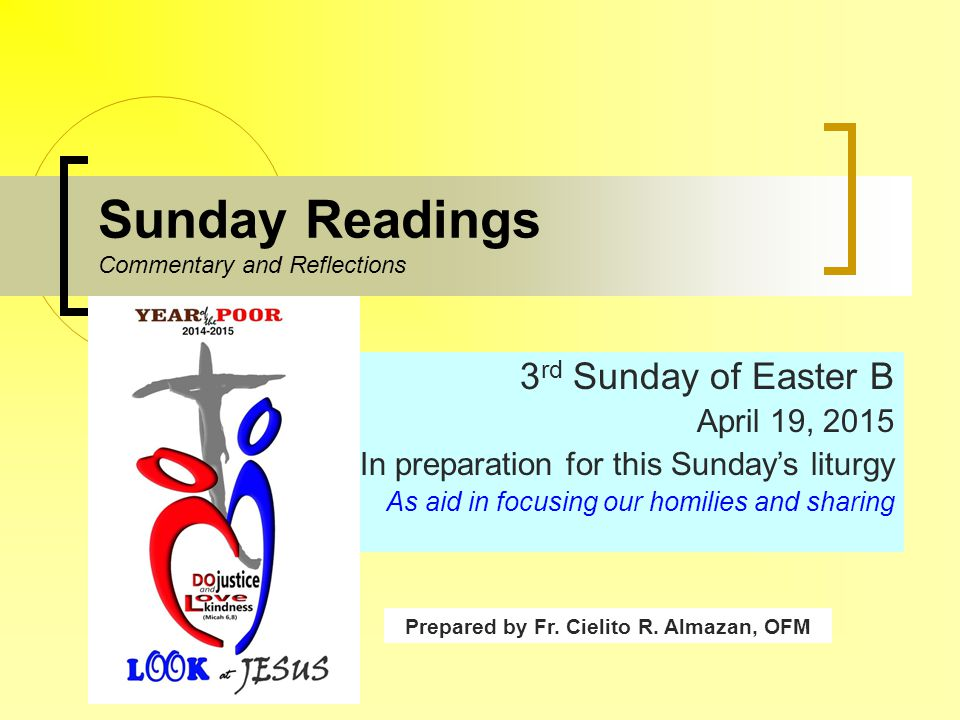 Sunday Readings Commentary and Reflections 3 rd Sunday of Easter B April 19, 2015 In preparation for this Sunday's liturgy As aid in focusing our homilies and sharing Prepared by Fr.