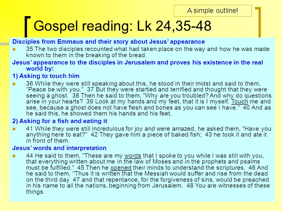 Gospel reading: Lk 24,35-48 Disciples from Emmaus and their story about Jesus' appearance 35 The two disciples recounted what had taken place on the w