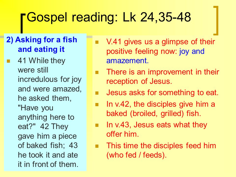 Gospel reading: Lk 24,35-48 2) Asking for a fish and eating it 41 While they were still incredulous for joy and were amazed, he asked them, Have you anything here to eat 42 They gave him a piece of baked fish; 43 he took it and ate it in front of them.