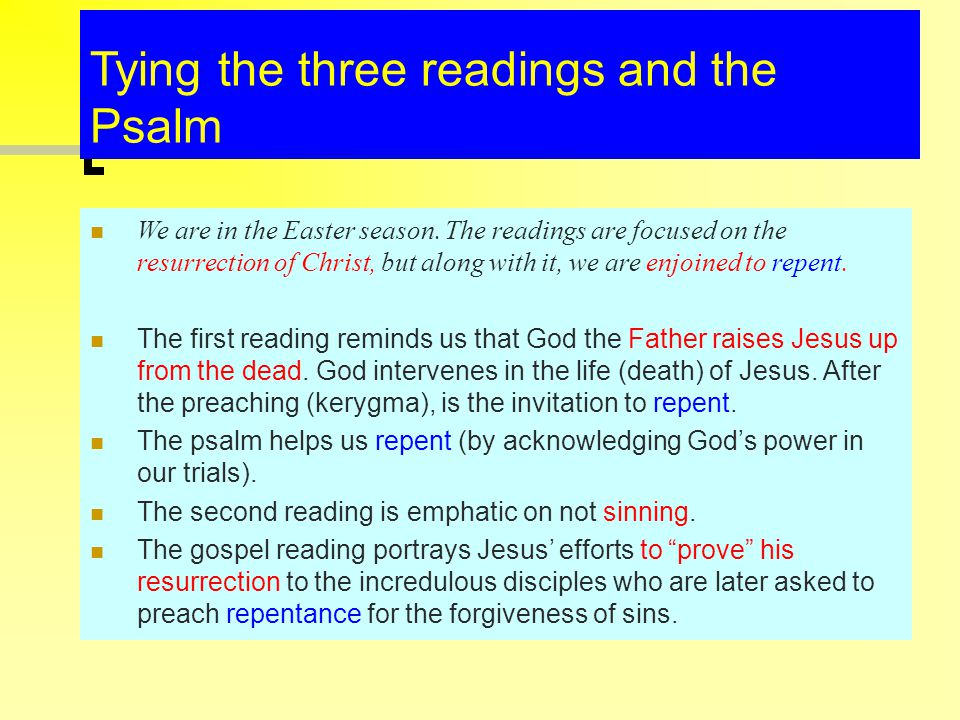 Tying the three readings and the Psalm We are in the Easter season. The readings are focused on the resurrection of Christ, but along with it, we are