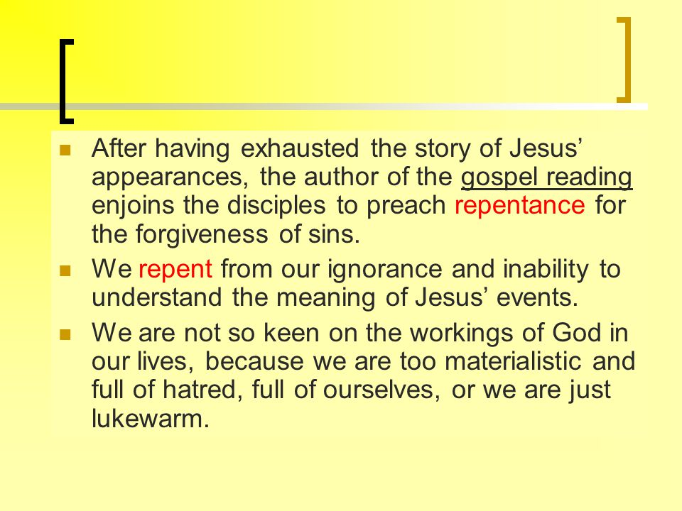 After having exhausted the story of Jesus' appearances, the author of the gospel reading enjoins the disciples to preach repentance for the forgiveness of sins.